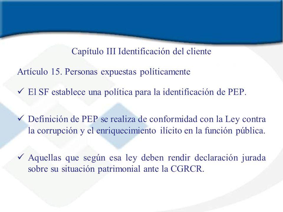 Capítulo III Identificación del cliente Artículo 15. Personas expuestas políticamente El SF establece una política para la identificación de PEP. Defi