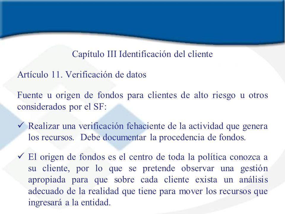 Capítulo III Identificación del cliente Artículo 11. Verificación de datos Fuente u origen de fondos para clientes de alto riesgo u otros considerados
