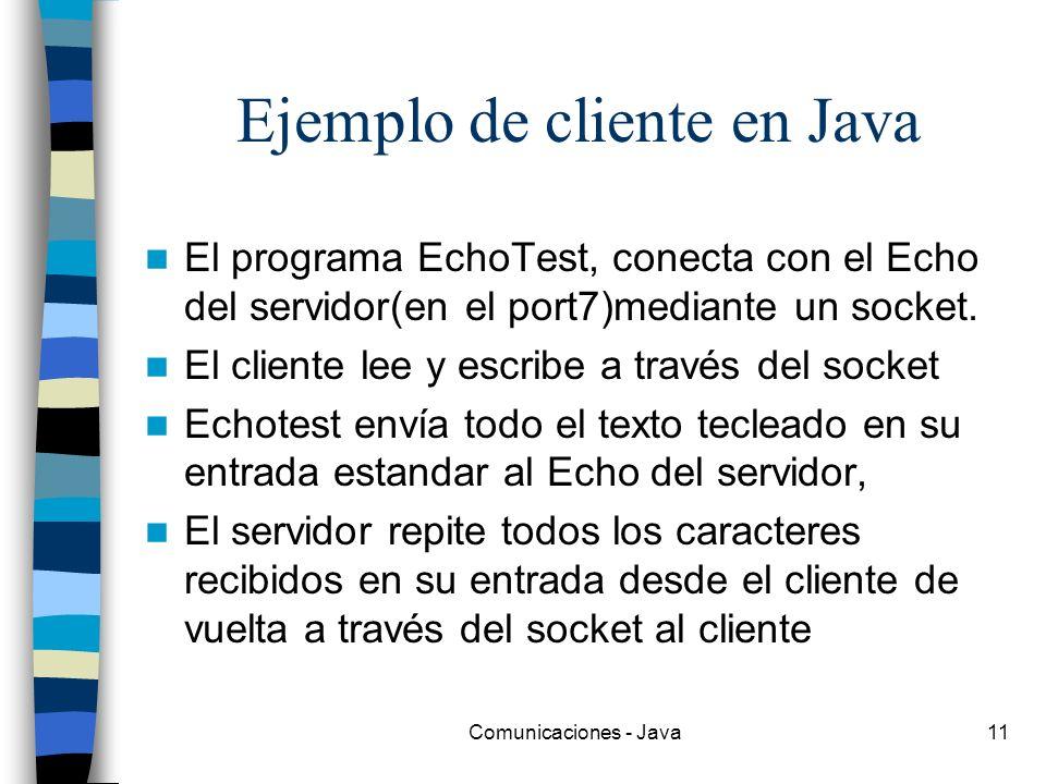 Comunicaciones - Java11 Ejemplo de cliente en Java El programa EchoTest, conecta con el Echo del servidor(en el port7)mediante un socket. El cliente l