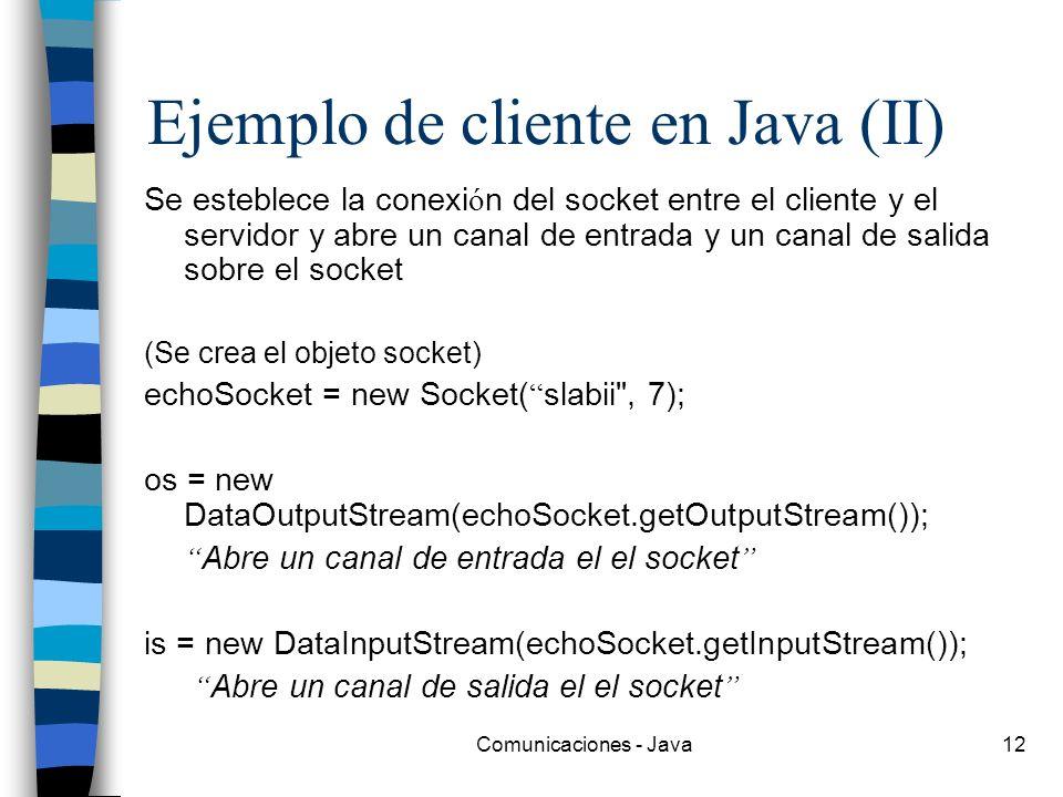 Comunicaciones - Java12 Ejemplo de cliente en Java (II) Se esteblece la conexi ó n del socket entre el cliente y el servidor y abre un canal de entrad