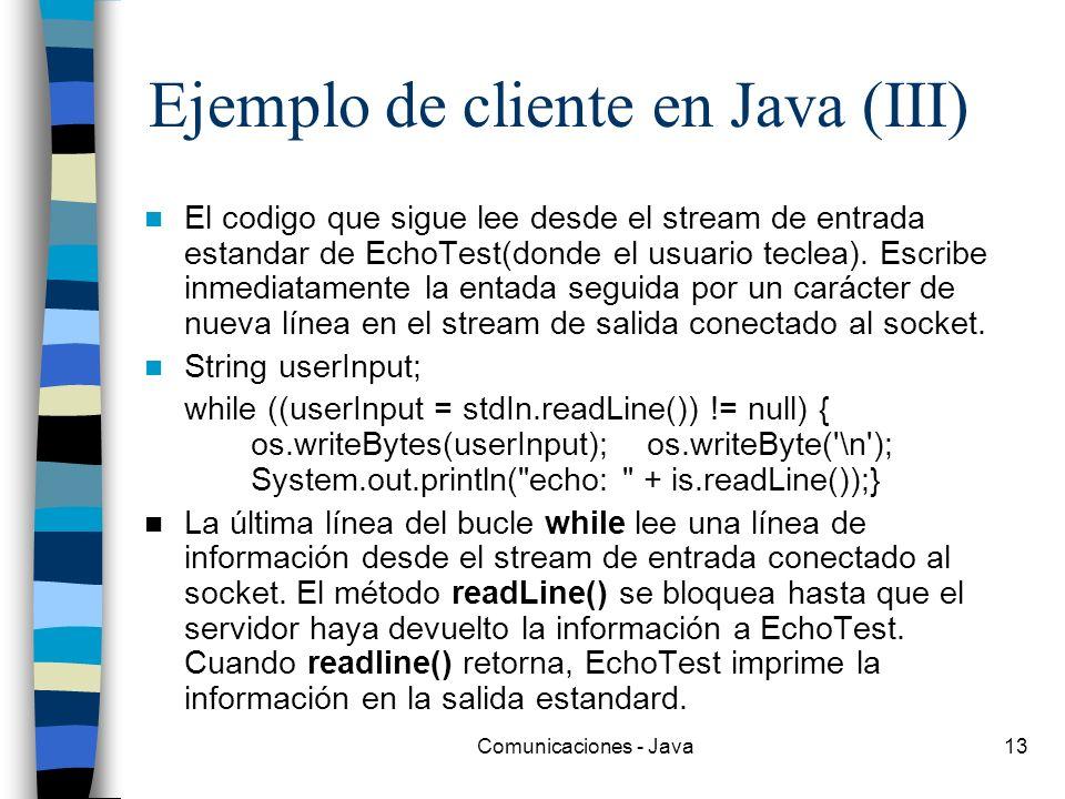 Comunicaciones - Java13 Ejemplo de cliente en Java (III) El codigo que sigue lee desde el stream de entrada estandar de EchoTest(donde el usuario tecl
