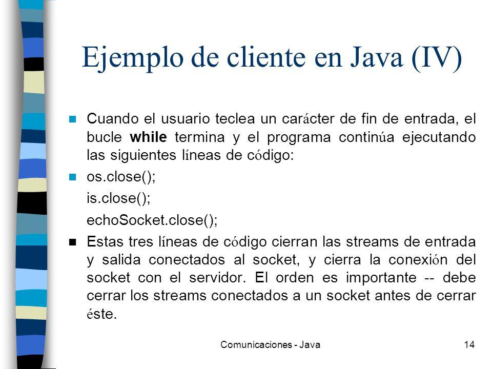 Comunicaciones - Java14 Ejemplo de cliente en Java (IV) Cuando el usuario teclea un car á cter de fin de entrada, el bucle while termina y el programa