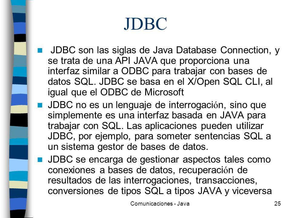 Comunicaciones - Java25 JDBC JDBC son las siglas de Java Database Connection, y se trata de una API JAVA que proporciona una interfaz similar a ODBC p
