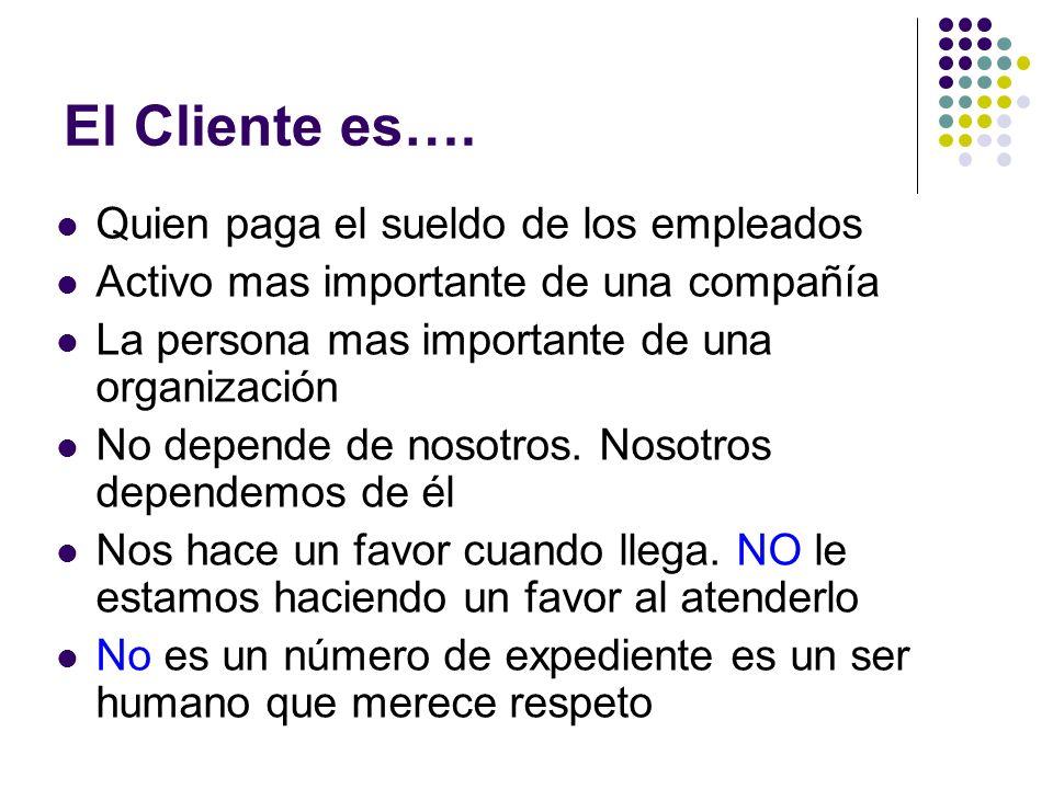 El Cliente es…. Quien paga el sueldo de los empleados Activo mas importante de una compañía La persona mas importante de una organización No depende d