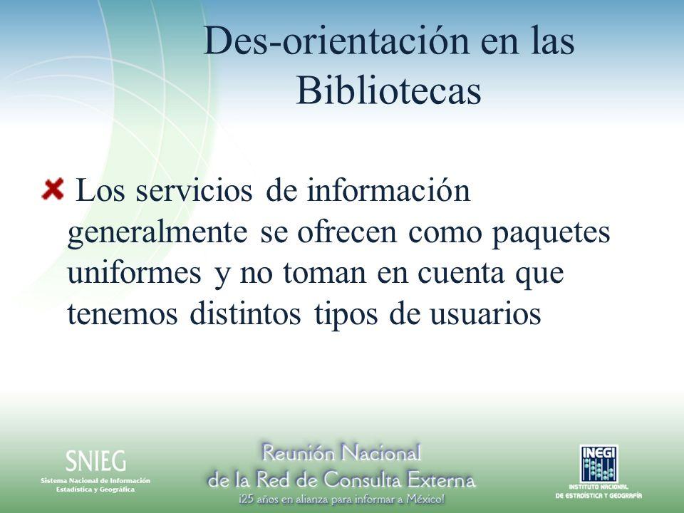 Des-orientación en las Bibliotecas Los servicios de información generalmente se ofrecen como paquetes uniformes y no toman en cuenta que tenemos distintos tipos de usuarios