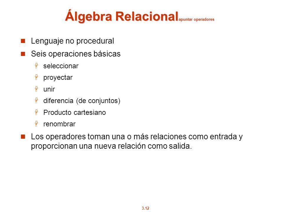3.12 Álgebra Relacional apuntar operadores Lenguaje no procedural Seis operaciones básicas seleccionar proyectar unir diferencia (de conjuntos) Produc