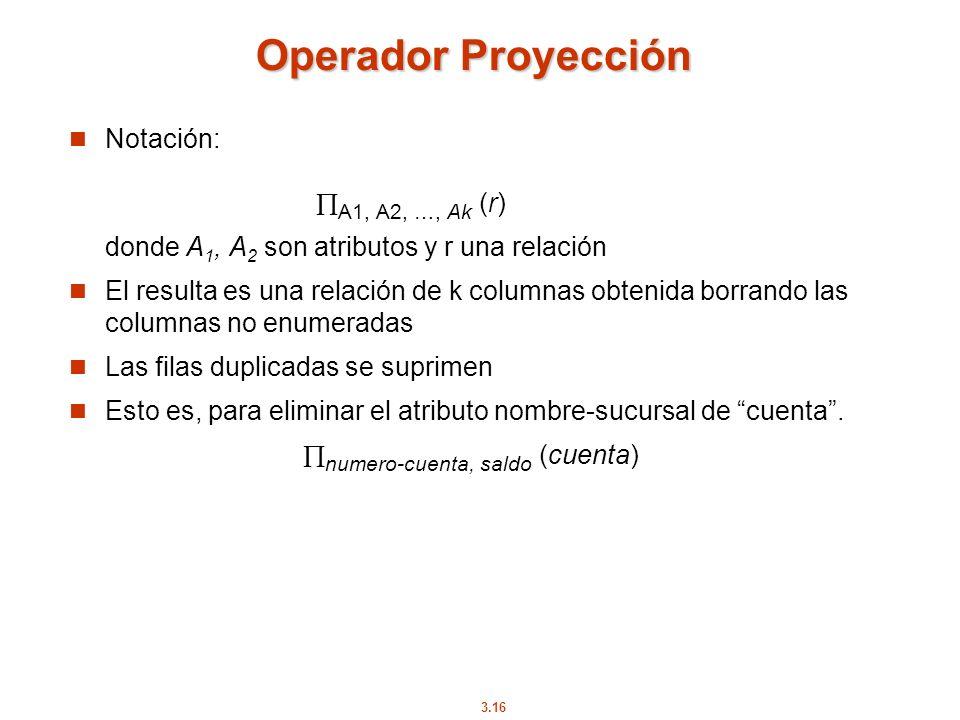 3.16 Operador Proyección Notación: A1, A2, …, Ak (r) donde A 1, A 2 son atributos y r una relación El resulta es una relación de k columnas obtenida b