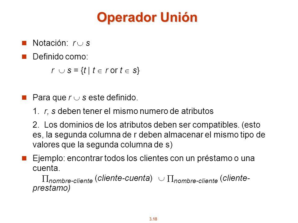 3.18 Operador Unión Notación: r s Definido como: r s = {t | t r or t s} Para que r s este definido. 1. r, s deben tener el mismo numero de atributos 2