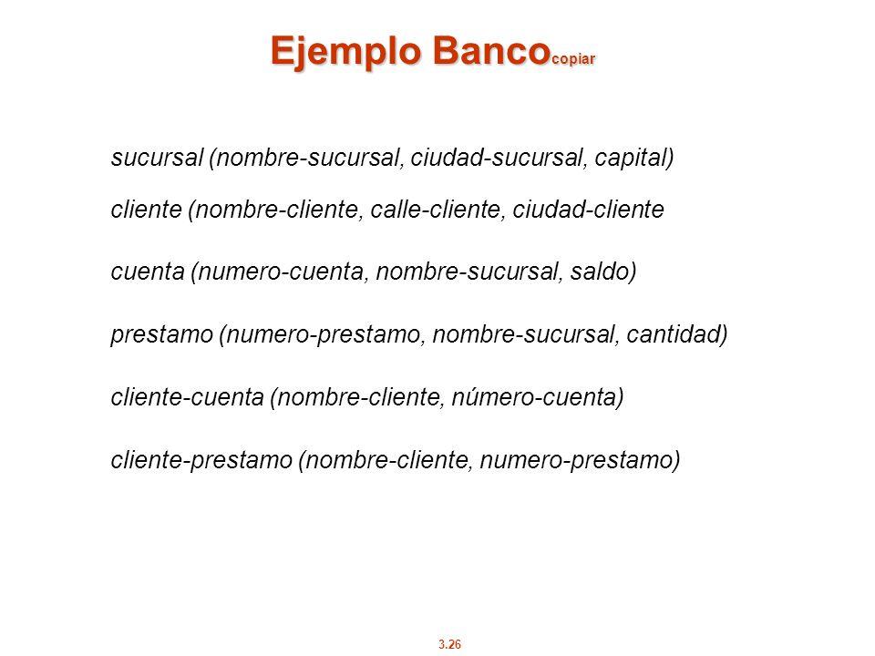 3.26 Ejemplo Banco copiar sucursal (nombre-sucursal, ciudad-sucursal, capital) cliente (nombre-cliente, calle-cliente, ciudad-cliente cuenta (numero-c