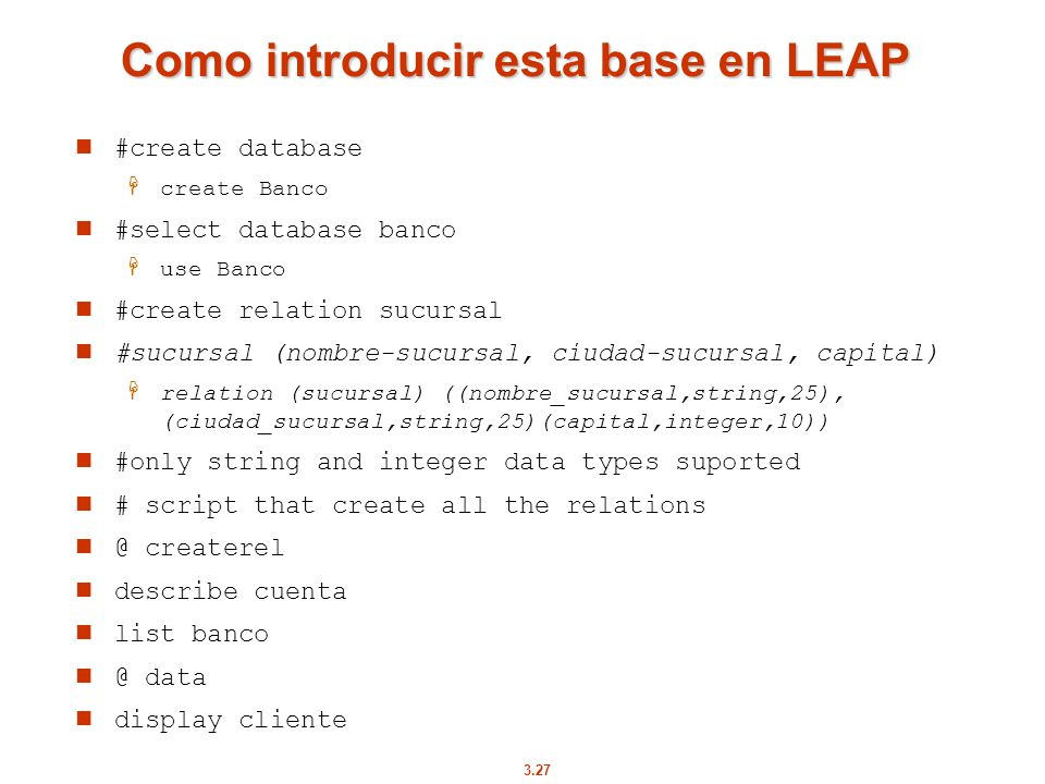 3.27 Como introducir esta base en LEAP #create database create Banco #select database banco use Banco #create relation sucursal #sucursal (nombre-sucu