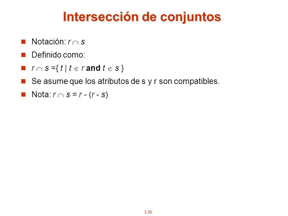 3.35 Intersección de conjuntos Notación: r s Definido como: r s ={ t | t r and t s } Se asume que los atributos de s y r son compatibles. Nota: r s =