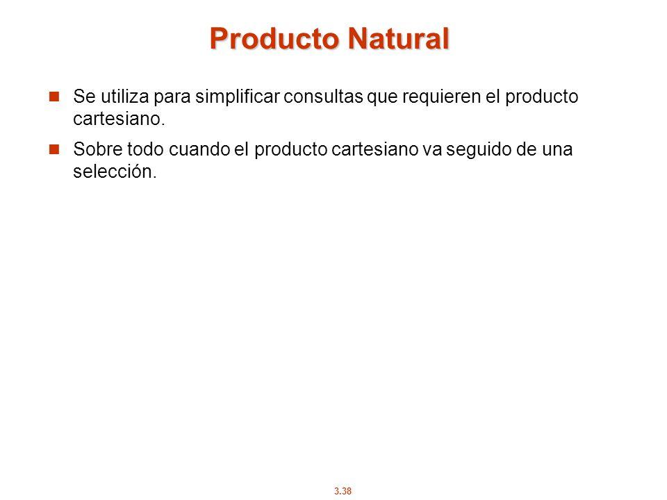 3.38 Producto Natural Se utiliza para simplificar consultas que requieren el producto cartesiano. Sobre todo cuando el producto cartesiano va seguido