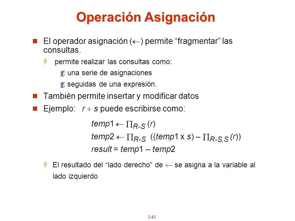 3.43 Operación Asignación El operador asignación ( ) permite fragmentar las consultas. permite realizar las consultas como: una serie de asignaciones