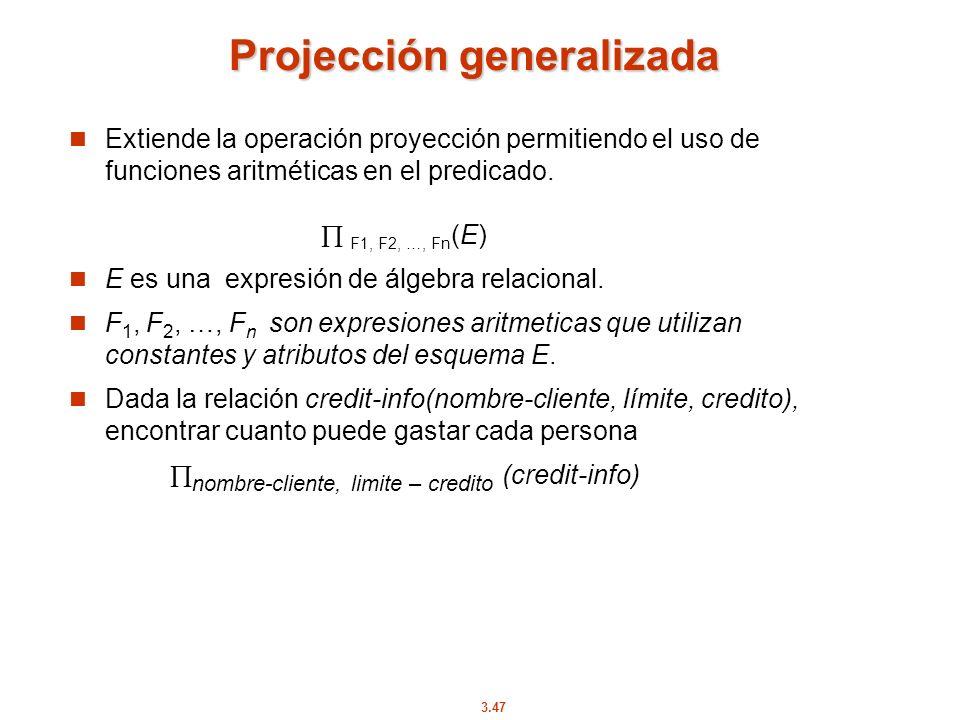 3.47 Projección generalizada Extiende la operación proyección permitiendo el uso de funciones aritméticas en el predicado. F1, F2, …, Fn (E) E es una