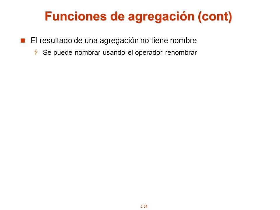 3.51 Funciones de agregación (cont) El resultado de una agregación no tiene nombre Se puede nombrar usando el operador renombrar