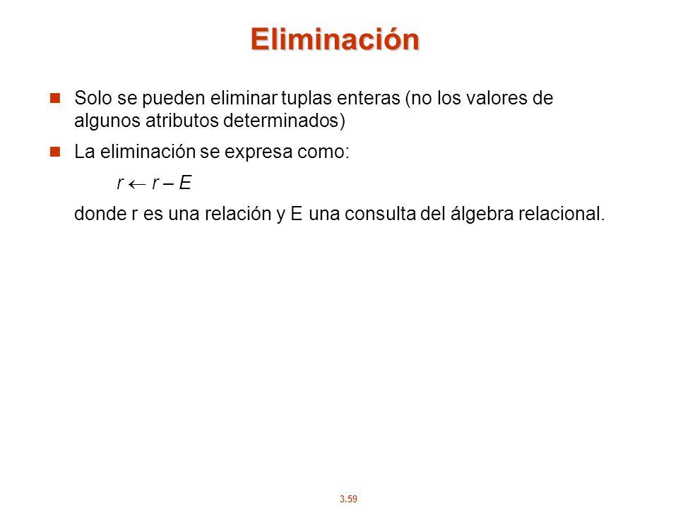 3.59 Eliminación Solo se pueden eliminar tuplas enteras (no los valores de algunos atributos determinados) La eliminación se expresa como: r r – E don