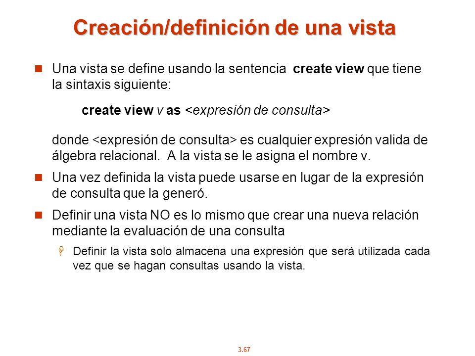 3.67 Creación/definición de una vista Una vista se define usando la sentencia create view que tiene la sintaxis siguiente: create view v as donde es c