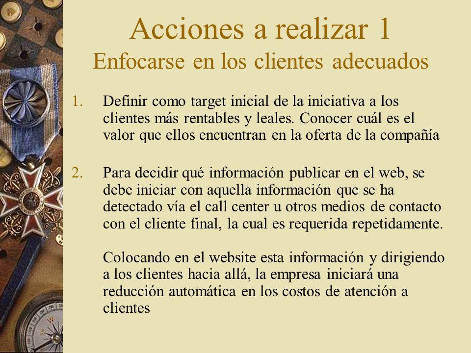 Acciones a realizar 1 Enfocarse en los clientes adecuados 1.Definir como target inicial de la iniciativa a los clientes más rentables y leales. Conoce