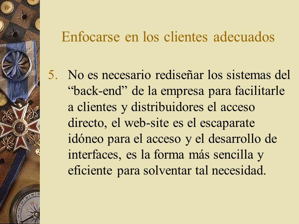 Enfocarse en los clientes adecuados 5.No es necesario rediseñar los sistemas del back-end de la empresa para facilitarle a clientes y distribuidores e
