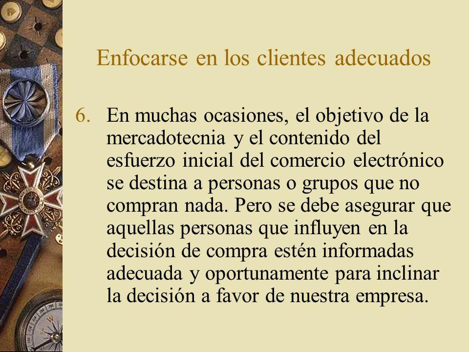 Enfocarse en los clientes adecuados 6.En muchas ocasiones, el objetivo de la mercadotecnia y el contenido del esfuerzo inicial del comercio electrónic