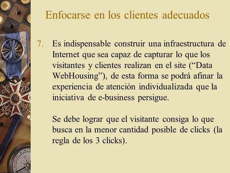 Enfocarse en los clientes adecuados 7.Es indispensable construir una infraestructura de Internet que sea capaz de capturar lo que los visitantes y cli