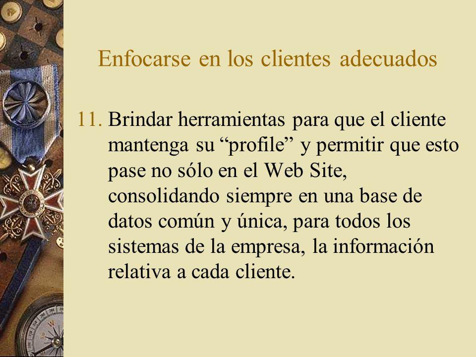 Enfocarse en los clientes adecuados 11.Brindar herramientas para que el cliente mantenga su profile y permitir que esto pase no sólo en el Web Site, c