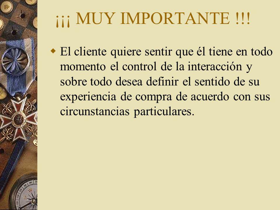 ¡¡¡ MUY IMPORTANTE !!! El cliente quiere sentir que él tiene en todo momento el control de la interacción y sobre todo desea definir el sentido de su