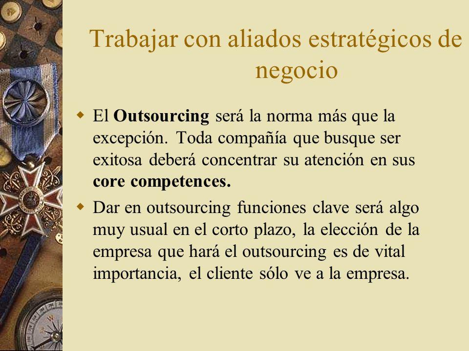 Trabajar con aliados estratégicos de negocio El Outsourcing será la norma más que la excepción. Toda compañía que busque ser exitosa deberá concentrar