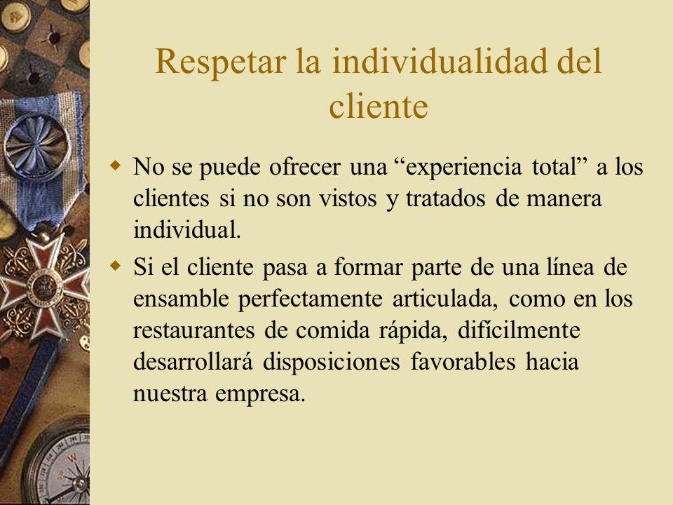 Respetar la individualidad del cliente No se puede ofrecer una experiencia total a los clientes si no son vistos y tratados de manera individual. Si e