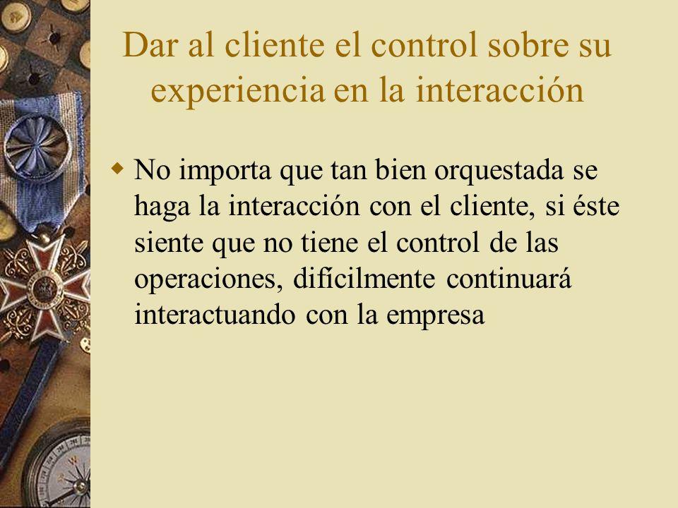 Dar al cliente el control sobre su experiencia en la interacción No importa que tan bien orquestada se haga la interacción con el cliente, si éste sie