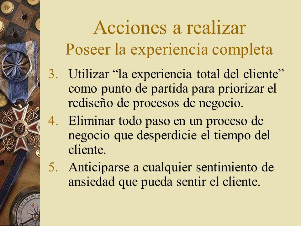 Acciones a realizar Poseer la experiencia completa 3.Utilizar la experiencia total del cliente como punto de partida para priorizar el rediseño de pro