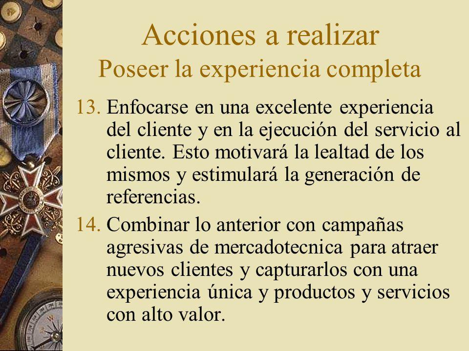 Acciones a realizar Poseer la experiencia completa 13.Enfocarse en una excelente experiencia del cliente y en la ejecución del servicio al cliente. Es