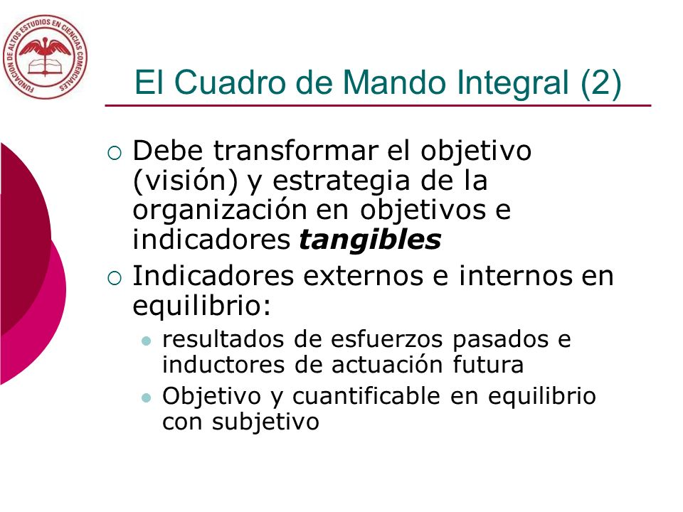 El Cuadro de Mando Integral (2) Debe transformar el objetivo (visión) y estrategia de la organización en objetivos e indicadores tangibles Indicadores