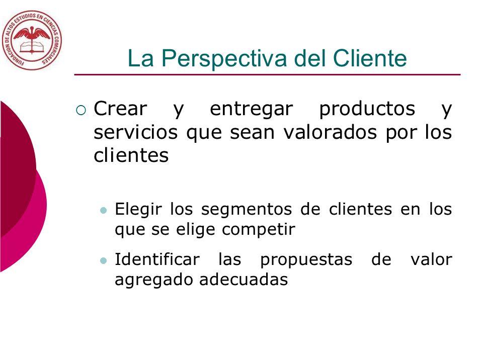 La Perspectiva del Cliente Crear y entregar productos y servicios que sean valorados por los clientes Elegir los segmentos de clientes en los que se e