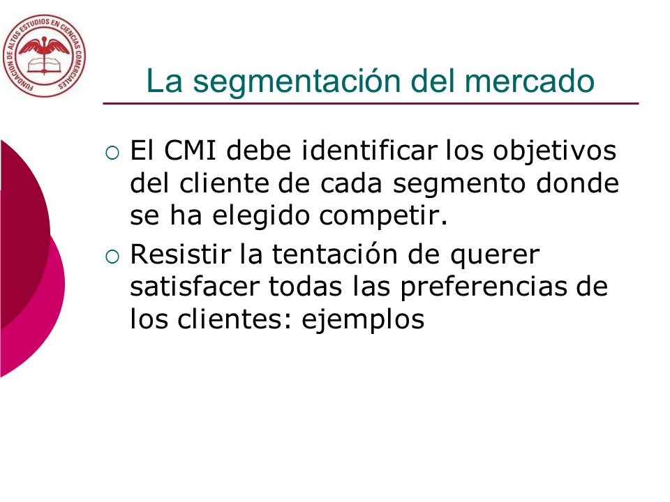La segmentación del mercado El CMI debe identificar los objetivos del cliente de cada segmento donde se ha elegido competir. Resistir la tentación de