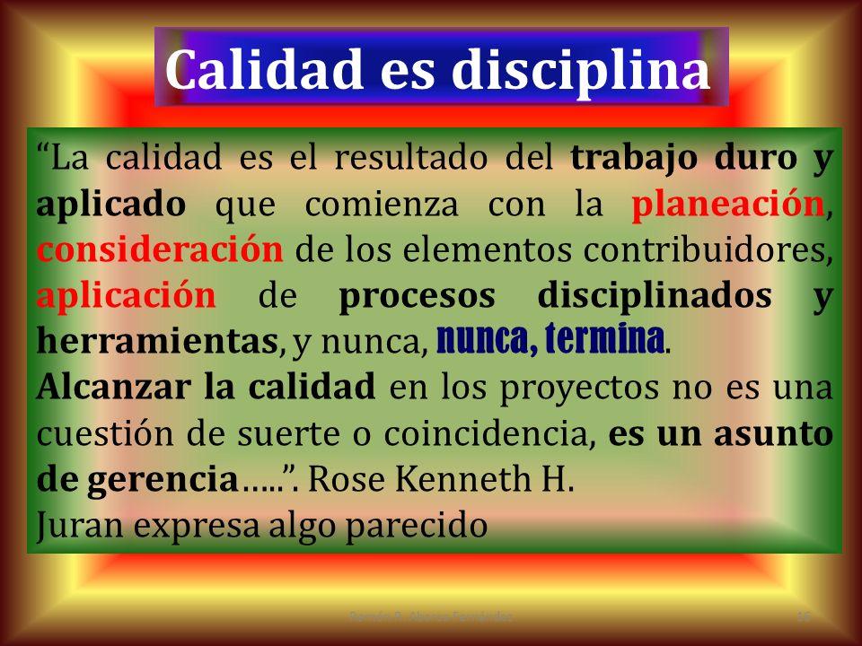 Ramón R. Abarca Fernández16 Calidad es disciplina La calidad es el resultado del trabajo duro y aplicado que comienza con la planeación, consideración
