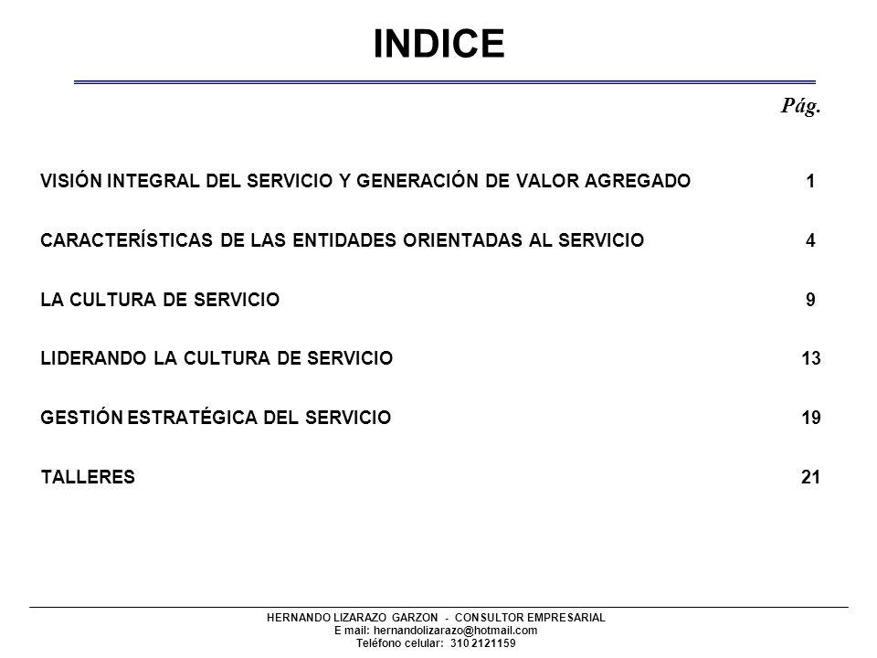HERNANDO LIZARAZO GARZON - CONSULTOR EMPRESARIAL E mail: hernandolizarazo@hotmail.com Teléfono celular: 310 2121159 VISIÓN INTEGRAL DEL SERVICIO Y GENERACIÓN DE VALOR AGREGADO 1 CARACTERÍSTICAS DE LAS ENTIDADES ORIENTADAS AL SERVICIO 4 LA CULTURA DE SERVICIO 9 LIDERANDO LA CULTURA DE SERVICIO 13 GESTIÓN ESTRATÉGICA DEL SERVICIO 19 TALLERES 21 INDICE Pág.