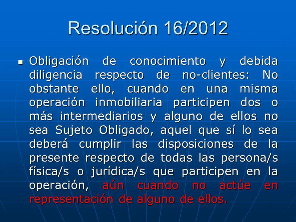 Resolución 16/2012 Obligación de conocimiento y debida diligencia respecto de no-clientes: No obstante ello, cuando en una misma operación inmobiliari