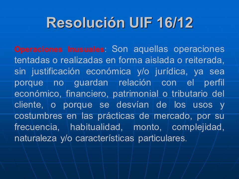 Resolución UIF 16/12 Operaciones Inusuales: Son aquellas operaciones tentadas o realizadas en forma aislada o reiterada, sin justificación económica y