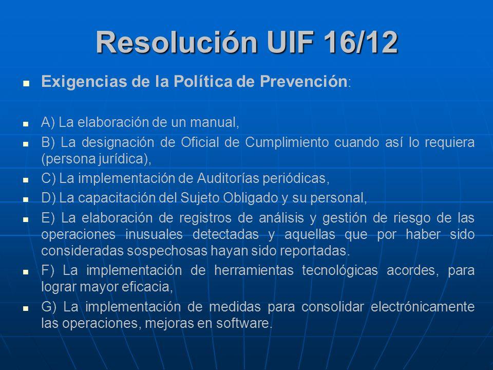 Resolución UIF 16/12 Exigencias de la Política de Prevención : A) La elaboración de un manual, B) La designación de Oficial de Cumplimiento cuando así