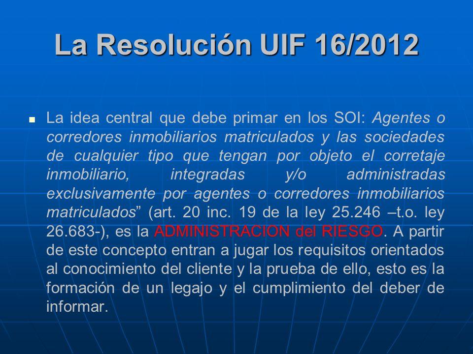 La Resolución UIF 16/2012 La idea central que debe primar en los SOI: Agentes o corredores inmobiliarios matriculados y las sociedades de cualquier ti