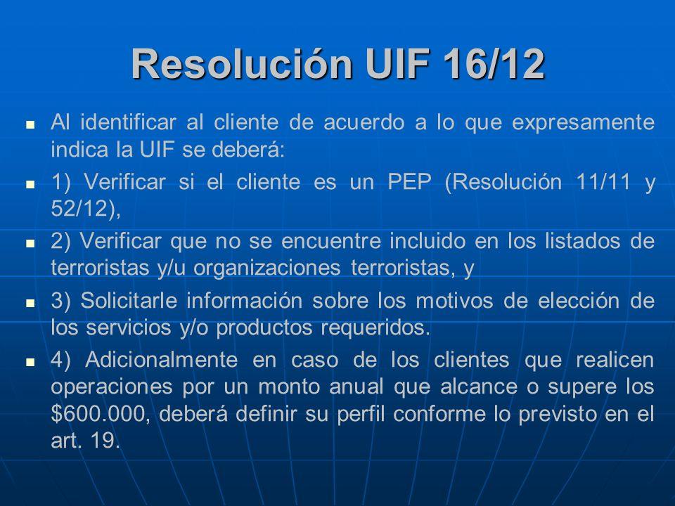 Resolución UIF 16/12 Al identificar al cliente de acuerdo a lo que expresamente indica la UIF se deberá: 1) Verificar si el cliente es un PEP (Resoluc