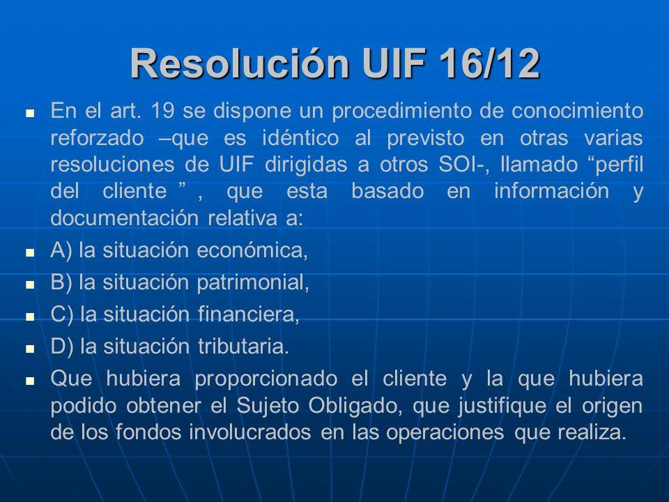 Resolución 16/2012 La resolución UIF deja claramente expuesto que la política de Conozca a su Cliente será condición indispensable para iniciar o continuar la relación comercial o contractual con los clientes.