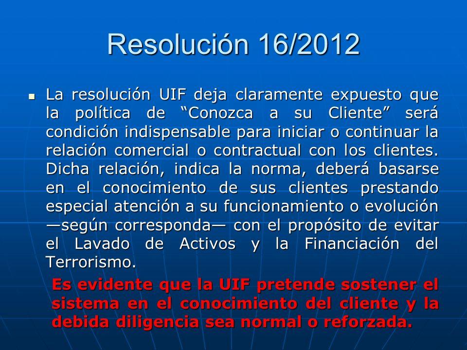 Resolución 16/2012 La resolución UIF deja claramente expuesto que la política de Conozca a su Cliente será condición indispensable para iniciar o cont