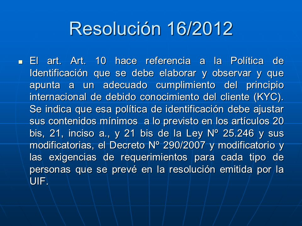 Resolución 16/2012 El art. Art. 10 hace referencia a la Política de Identificación que se debe elaborar y observar y que apunta a un adecuado cumplimi