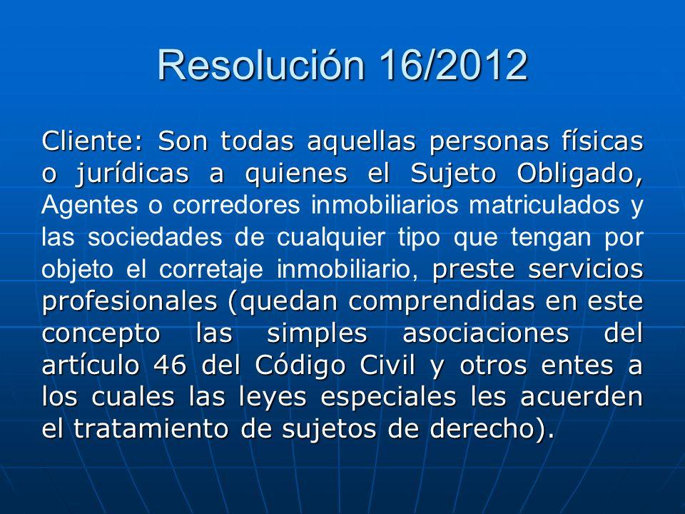 Resolución 16/2012 Cliente: Son todas aquellas personas físicas o jurídicas a quienes el Sujeto Obligado, preste servicios profesionales (quedan compr