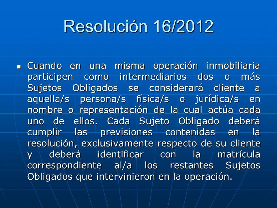 Resolución 16/2012 Cuando en una misma operación inmobiliaria participen como intermediarios dos o más Sujetos Obligados se considerará cliente a aque
