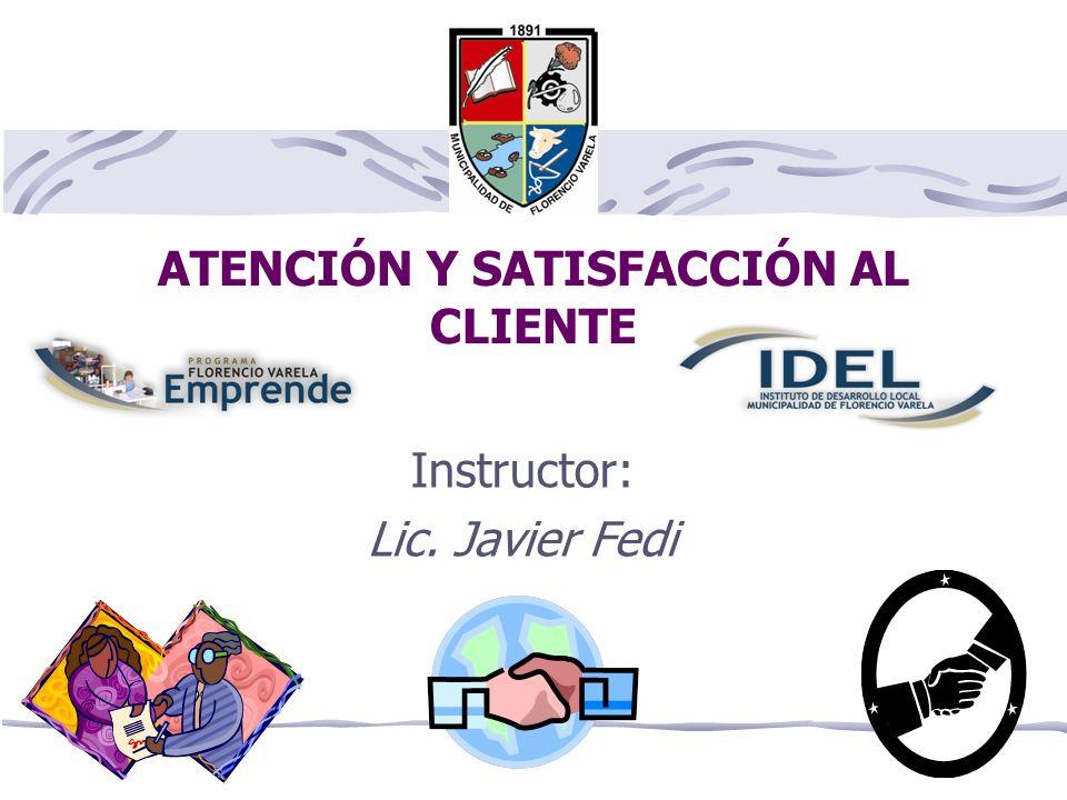 ATENCIÓN Y SATISFACCIÓN AL CLIENTE Instructor: Lic. Javier Fedi