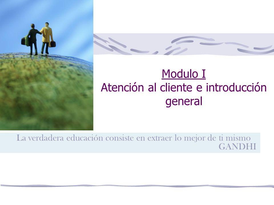 Modulo I Atención al cliente e introducción general La verdadera educación consiste en extraer lo mejor de ti mismo GANDHI