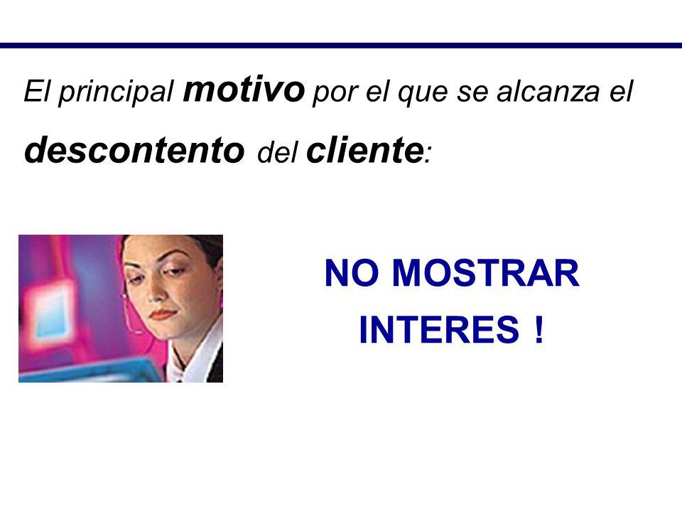 El principal motivo por el que se alcanza el descontento del cliente : NO MOSTRAR INTERES !